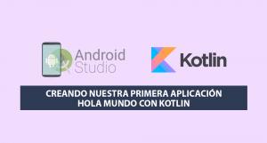 Creando nuestra primera Aplicación Hola Mundo con Kotlin