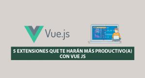 5 Extensiones que te harán más Productivo(a) con Vue JS