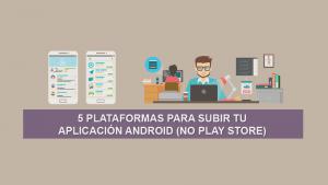 5 Plataformas para subir tu Aplicación Android (No Play Store)