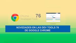 Novedades en las Dev Tools 76 de Google Chrome