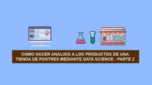 Como hacer Análisis a los productos de una Tienda de Postres mediante Data Science – Parte 2