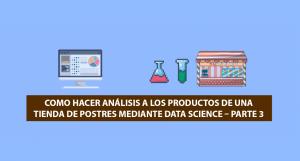Como hacer Análisis a los productos de una Tienda de Postres mediante Data Science – Parte 3