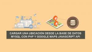 Cargar una ubicación desde la Base de Datos MySQL con PHP y Google Maps Javascript API