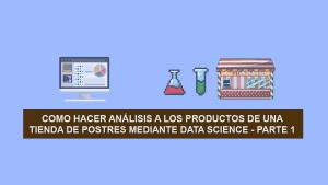 Como hacer Ciencia de Datos (Data Science) a los productos de una Tienda de Postres – Parte 1