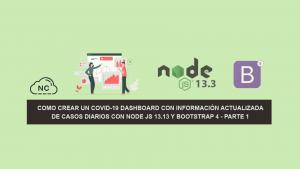 Como Crear un COVID-19 Dashboard con información Actualizada de Casos Diarios con Node JS 13.13 y Bootstrap 4 – Parte 1