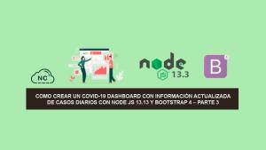 Como Crear un COVID-19 Dashboard con información Actualizada de Casos Diarios con Node JS 13.13 y Bootstrap 4 – Parte 3
