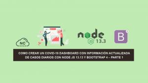 Como Crear un COVID-19 Dashboard con información Actualizada de Casos Diarios con Node JS 13.13 y Bootstrap 4 – Parte 2