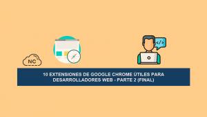 10 Extensiones de Google Chrome Útiles para Desarrolladores Web – Parte 2 (Final)